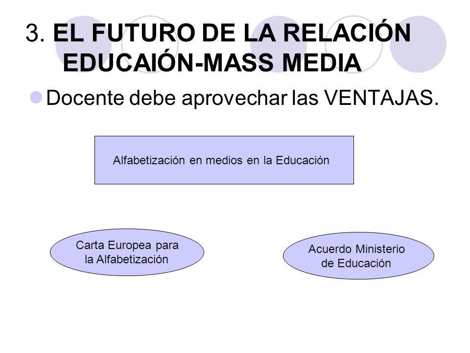 3. EL FUTURO DE LA RELACIÓN EDUCAIÓN-MASS MEDIA Docente debe aprovechar las VENTAJAS.
