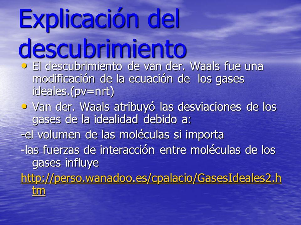 Explicación del descubrimiento El descubrimiento de van der. Waals fue una modificación de la ecuación de los gases ideales.(pv=nrt) El descubrimiento