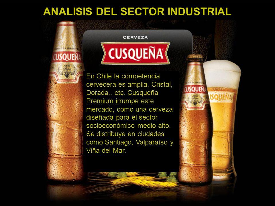 ANALISIS DEL SECTOR INDUSTRIAL En Chile la competencia cervecera es amplia, Cristal, Dorada.. etc. Cusqueña Premium irrumpe este mercado, como una cer