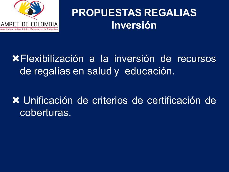 PROPUESTAS REGALIAS Inversión Flexibilización a la inversión de recursos de regalías en salud y educación. Unificación de criterios de certificación d