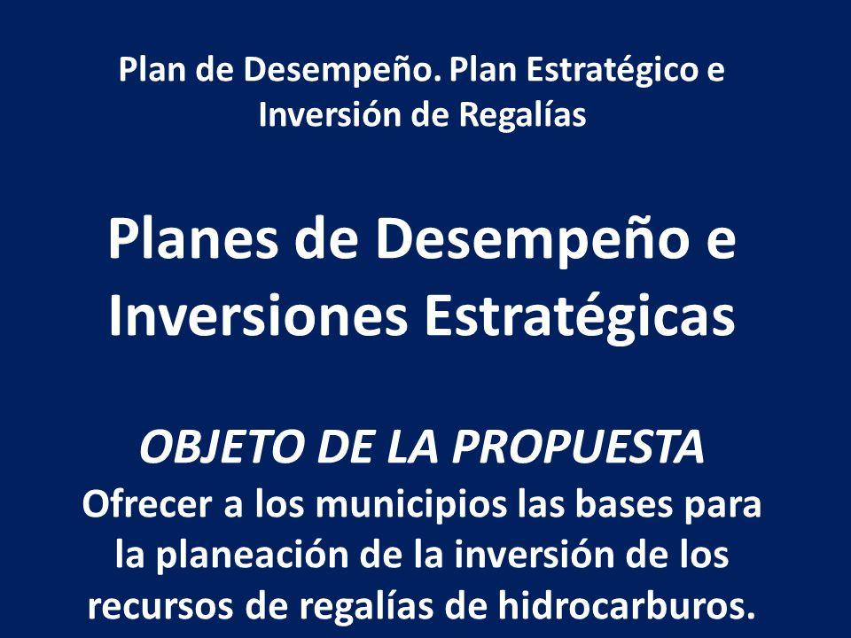 Plan de Desempeño. Plan Estratégico e Inversión de Regalías Planes de Desempeño e Inversiones Estratégicas OBJETO DE LA PROPUESTA Ofrecer a los munici