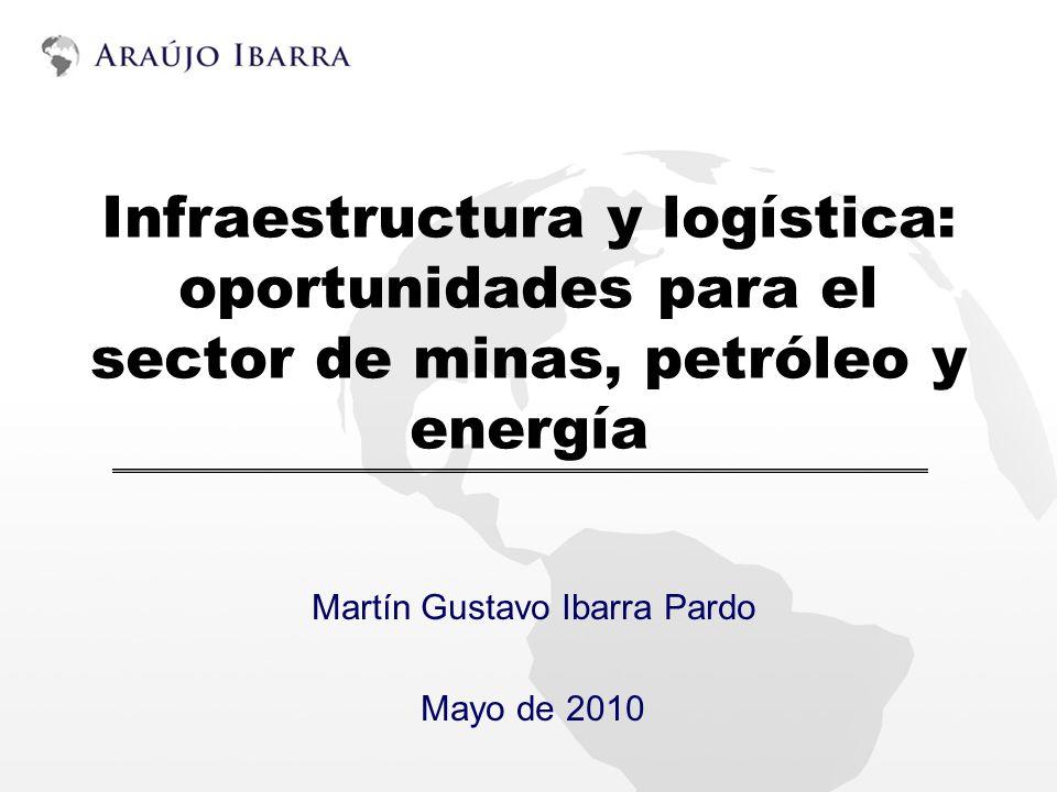 Infraestructura y logística: oportunidades para el sector de minas, petróleo y energía Martín Gustavo Ibarra Pardo Mayo de 2010