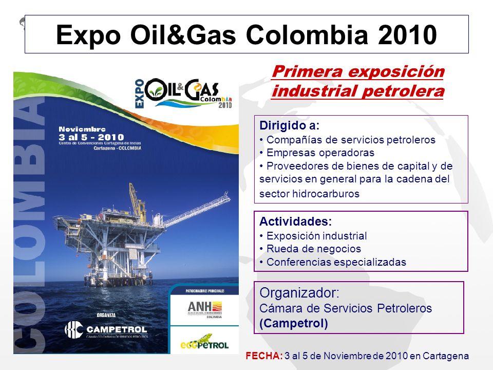 Expo Oil&Gas Colombia 2010 Primera exposición industrial petrolera Dirigido a: Compañías de servicios petroleros Empresas operadoras Proveedores de bi