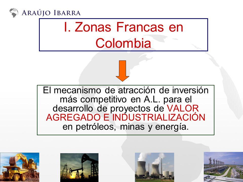 I. Zonas Francas en Colombia El mecanismo de atracción de inversión más competitivo en A.L. para el desarrollo de proyectos de VALOR AGREGADO E INDUST