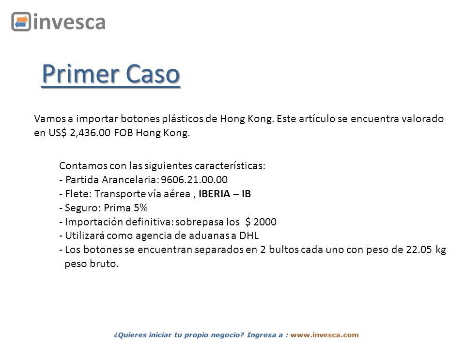 Primer Caso Vamos a importar botones plásticos de Hong Kong. Este artículo se encuentra valorado en US$ 2,436.00 FOB Hong Kong. Contamos con las sigui