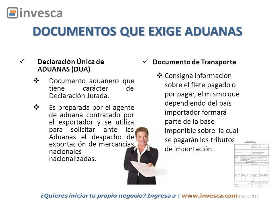 1610/02/2014 DOCUMENTOS QUE EXIGE ADUANAS Declaración Única de ADUANAS (DUA) Documento aduanero que tiene carácter de Declaración Jurada. Es preparada