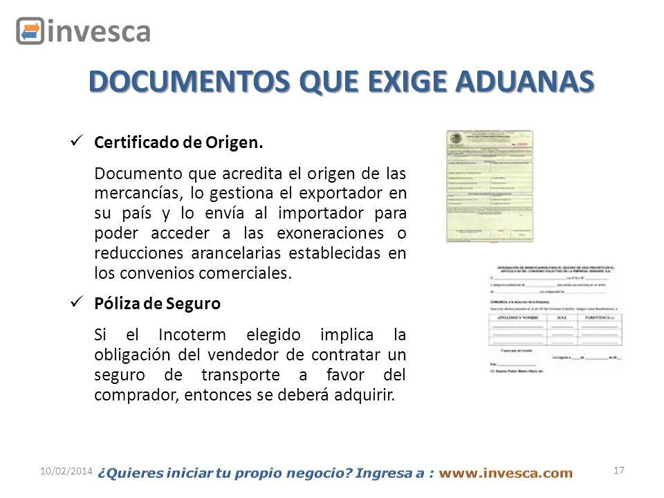 17 10/02/2014 DOCUMENTOS QUE EXIGE ADUANAS Certificado de Origen. Documento que acredita el origen de las mercancías, lo gestiona el exportador en su