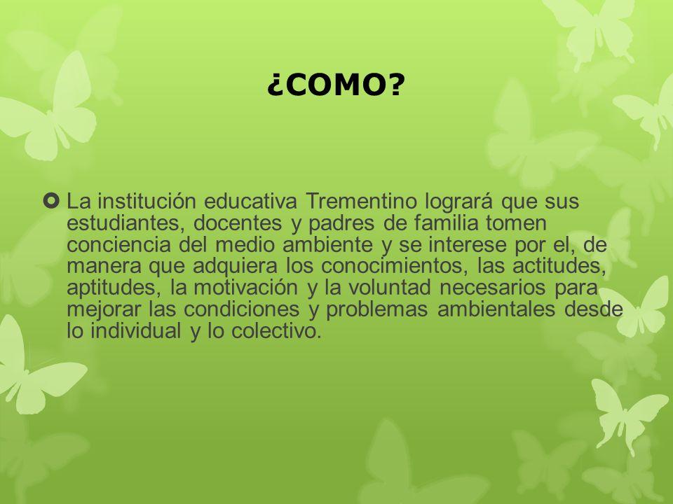 ¿COMO? La institución educativa Trementino logrará que sus estudiantes, docentes y padres de familia tomen conciencia del medio ambiente y se interese