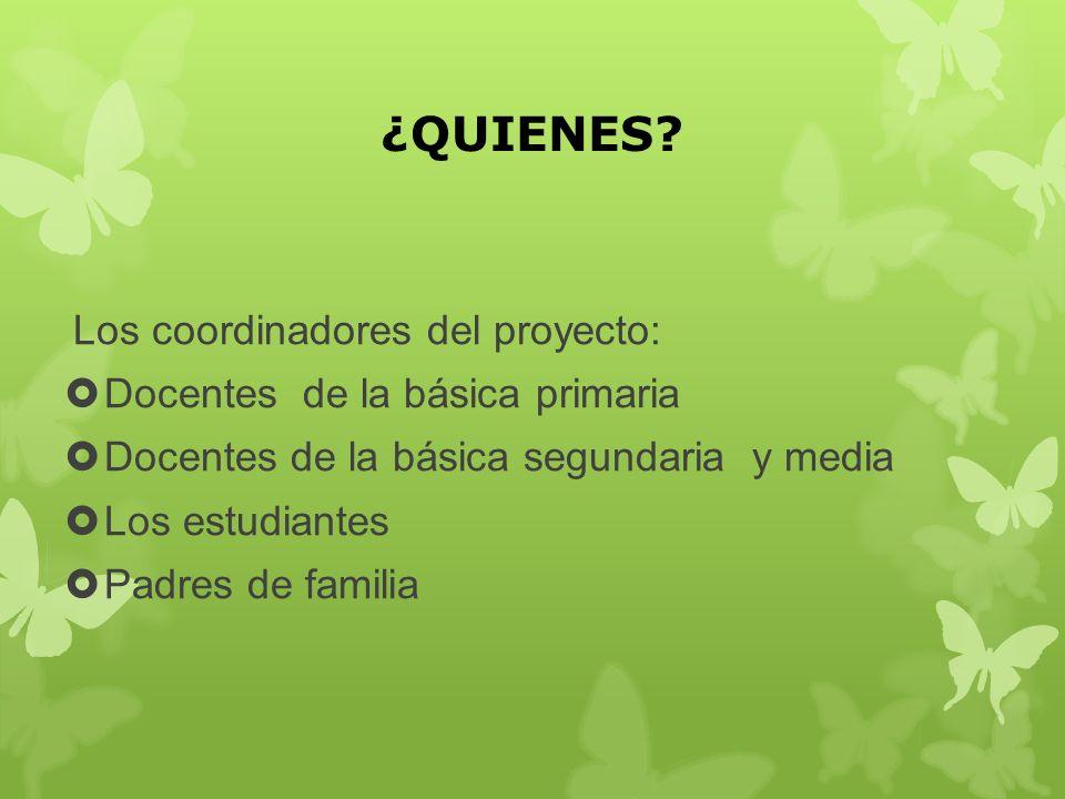 ¿QUIENES? Los coordinadores del proyecto: Docentes de la básica primaria Docentes de la básica segundaria y media Los estudiantes Padres de familia