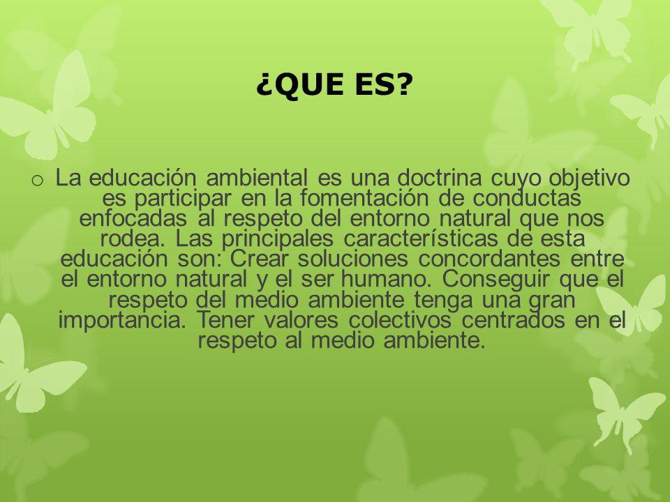 ¿QUE ES? o La educación ambiental es una doctrina cuyo objetivo es participar en la fomentación de conductas enfocadas al respeto del entorno natural