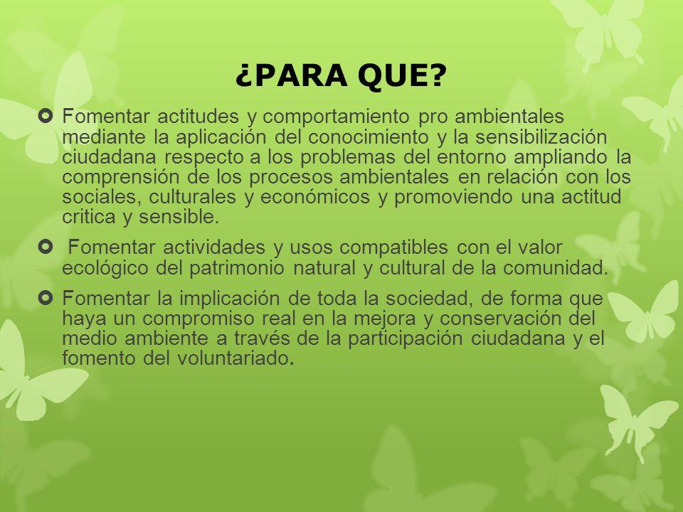 ¿PARA QUE? Fomentar actitudes y comportamiento pro ambientales mediante la aplicación del conocimiento y la sensibilización ciudadana respecto a los p