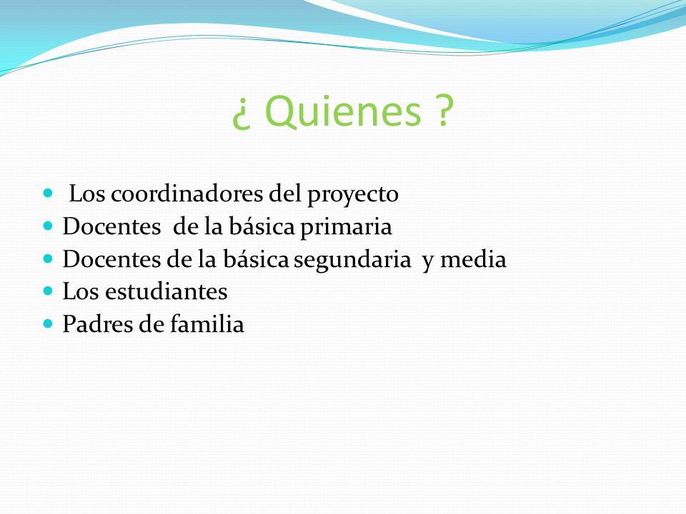 ¿ Quienes ? Los coordinadores del proyecto Docentes de la básica primaria Docentes de la básica segundaria y media Los estudiantes Padres de familia