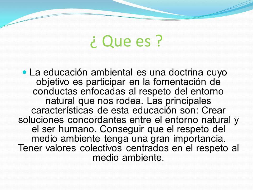 ¿ Que es ? La educación ambiental es una doctrina cuyo objetivo es participar en la fomentación de conductas enfocadas al respeto del entorno natural