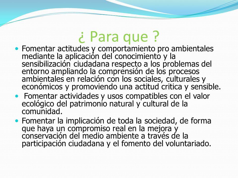 ¿ Para que ? Fomentar actitudes y comportamiento pro ambientales mediante la aplicación del conocimiento y la sensibilización ciudadana respecto a los