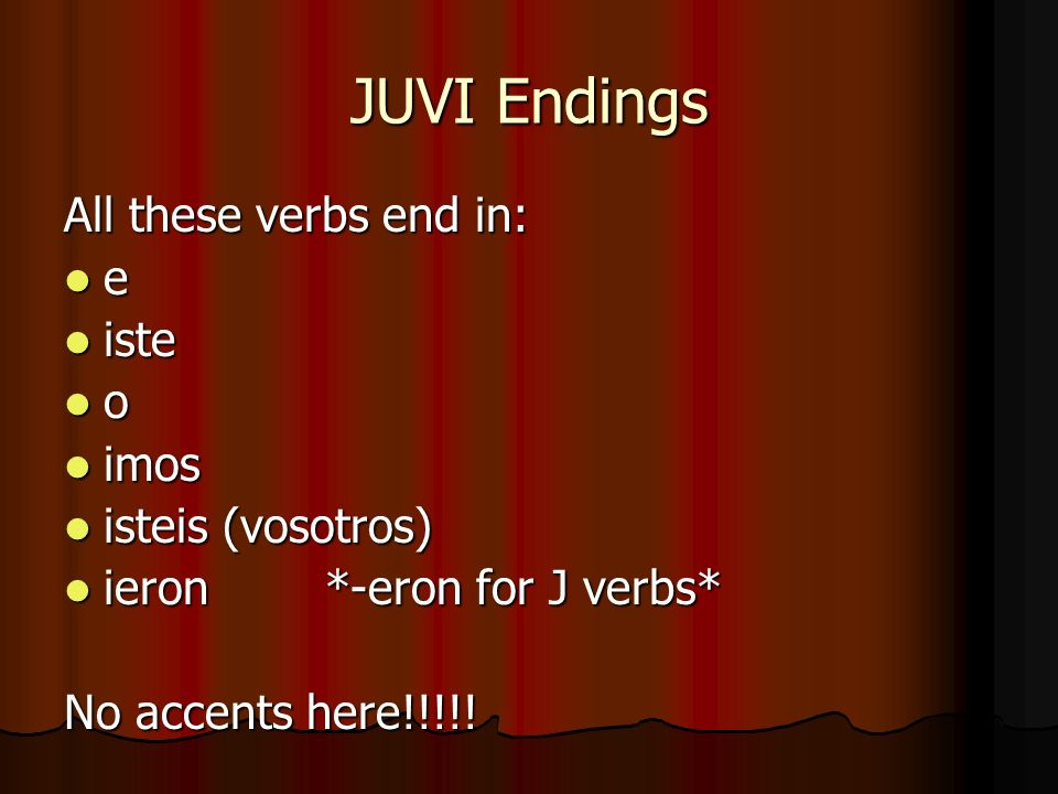 JUVI Endings All these verbs end in: e iste iste o imos imos isteis (vosotros) isteis (vosotros) ieron *-eron for J verbs* ieron *-eron for J verbs* No accents here!!!!!