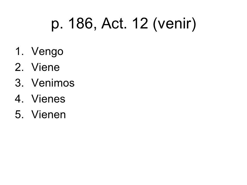 p. 186, Act. 12 (venir) 1.Vengo 2.Viene 3.Venimos 4.Vienes 5.Vienen