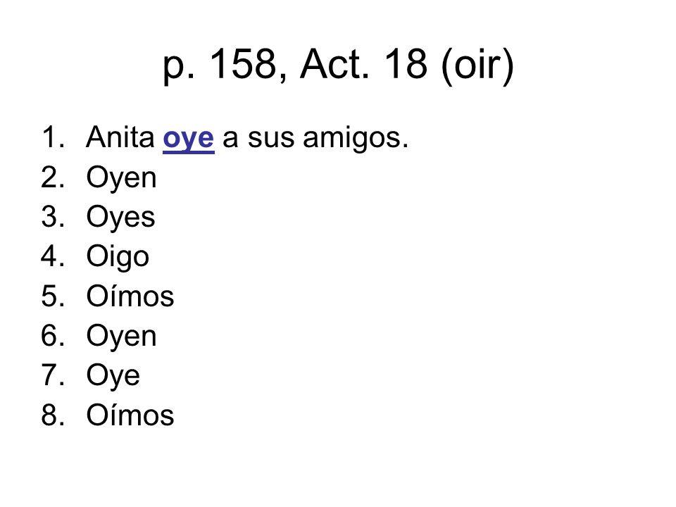 p. 158, Act. 18 (oir) 1.Anita oye a sus amigos. 2.Oyen 3.Oyes 4.Oigo 5.Oímos 6.Oyen 7.Oye 8.Oímos