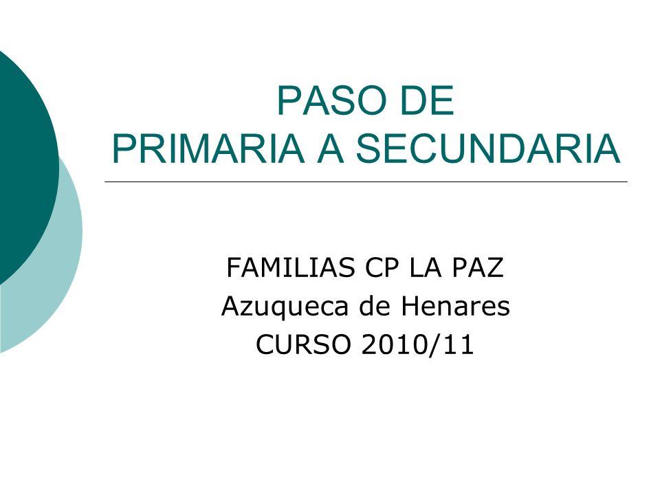 PASO DE PRIMARIA A SECUNDARIA FAMILIAS CP LA PAZ Azuqueca de Henares CURSO 2010/11