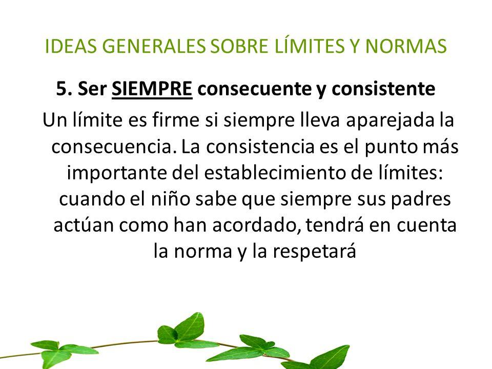 IDEAS GENERALES SOBRE LÍMITES Y NORMAS 5. Ser SIEMPRE consecuente y consistente Un límite es firme si siempre lleva aparejada la consecuencia. La cons