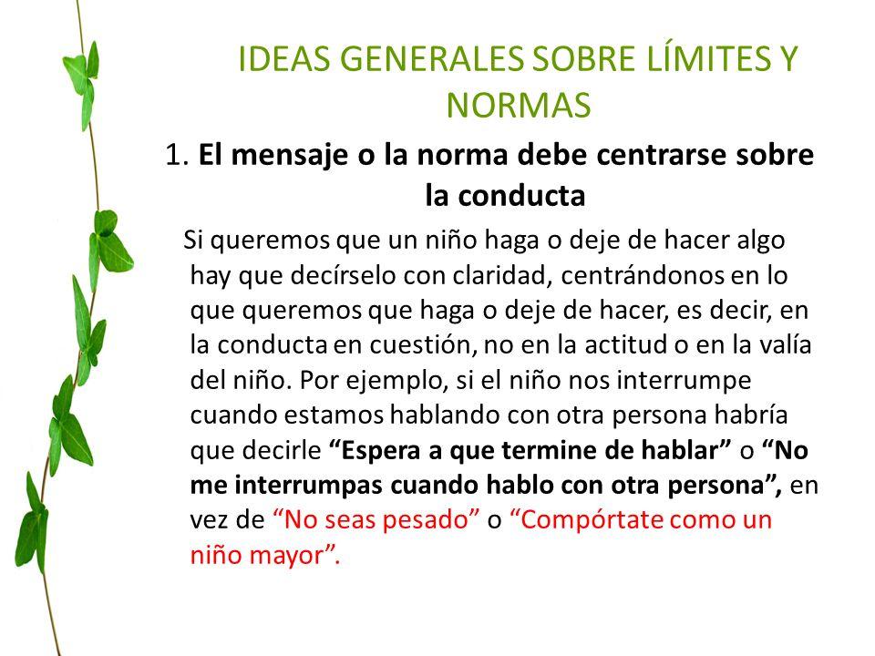IDEAS GENERALES SOBRE LÍMITES Y NORMAS 1. El mensaje o la norma debe centrarse sobre la conducta Si queremos que un niño haga o deje de hacer algo hay