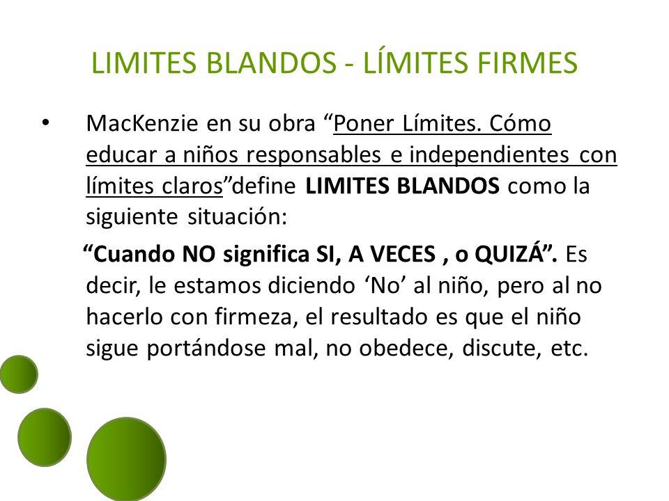 LIMITES BLANDOS - LÍMITES FIRMES MacKenzie en su obra Poner Límites. Cómo educar a niños responsables e independientes con límites clarosdefine LIMITE