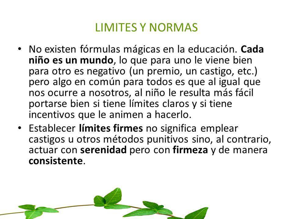 LIMITES Y NORMAS No existen fórmulas mágicas en la educación. Cada niño es un mundo, lo que para uno le viene bien para otro es negativo (un premio, u