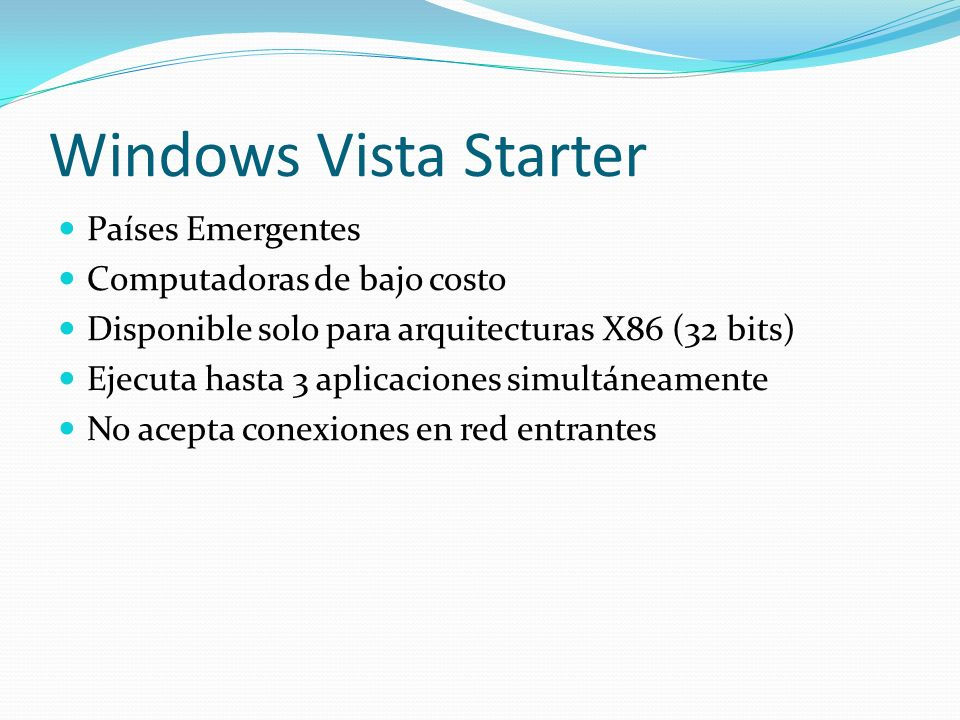 Windows Vista Starter Países Emergentes Computadoras de bajo costo Disponible solo para arquitecturas X86 (32 bits) Ejecuta hasta 3 aplicaciones simul