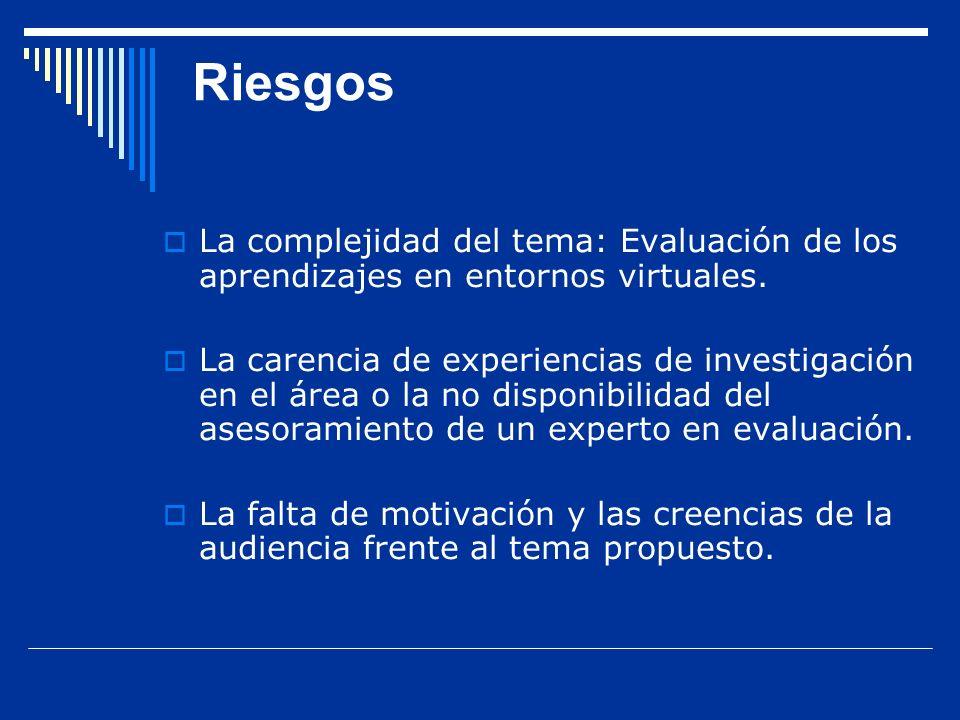 Riesgos La complejidad del tema: Evaluación de los aprendizajes en entornos virtuales. La carencia de experiencias de investigación en el área o la no