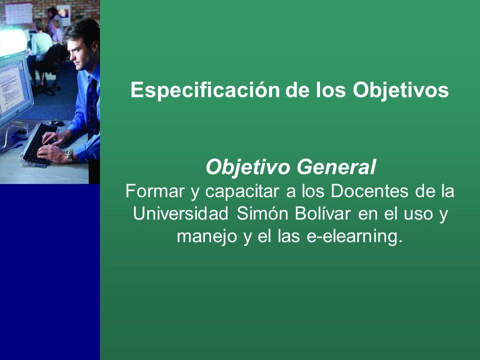 Especificación de los Objetivos Objetivo General Formar y capacitar a los Docentes de la Universidad Simón Bolívar en el uso y manejo y el las e-elearning.