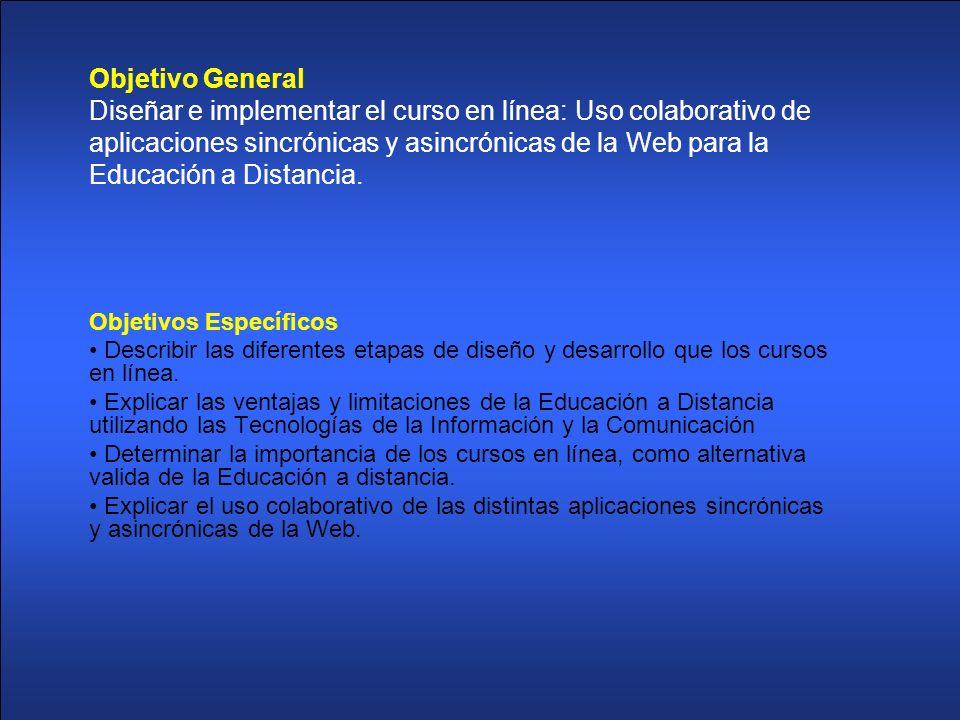 Objetivo General Diseñar e implementar el curso en línea: Uso colaborativo de aplicaciones sincrónicas y asincrónicas de la Web para la Educación a Di