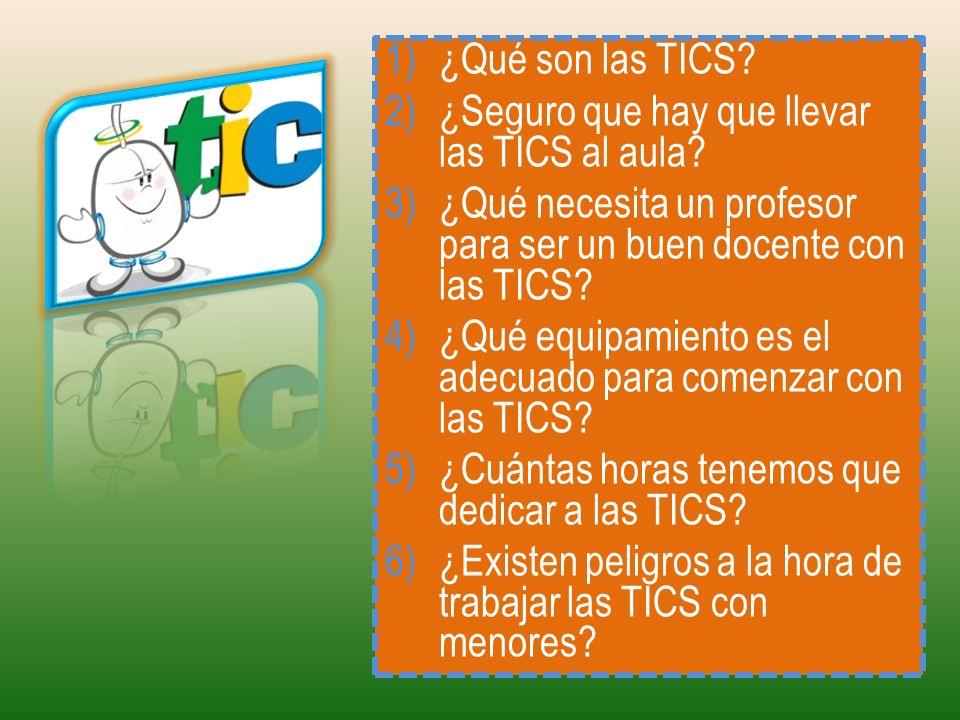 1)¿Qué son las TICS? 2)¿Seguro que hay que llevar las TICS al aula? 3)¿Qué necesita un profesor para ser un buen docente con las TICS? 4)¿Qué equipami