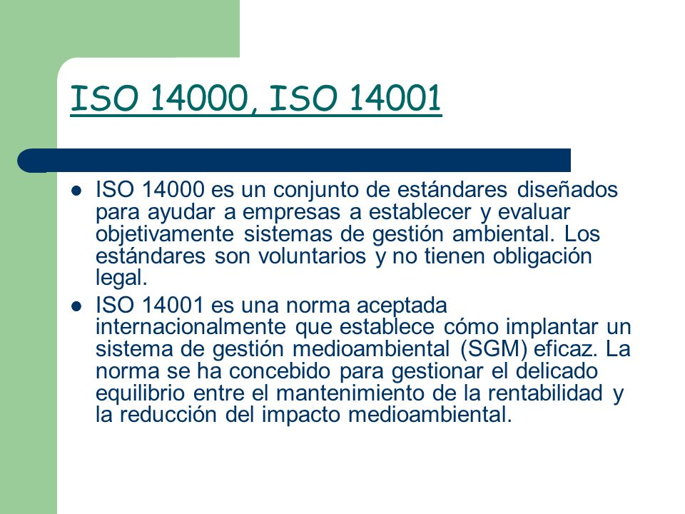 ISO 14000, ISO 14001 ISO 14000 es un conjunto de estándares diseñados para ayudar a empresas a establecer y evaluar objetivamente sistemas de gestión
