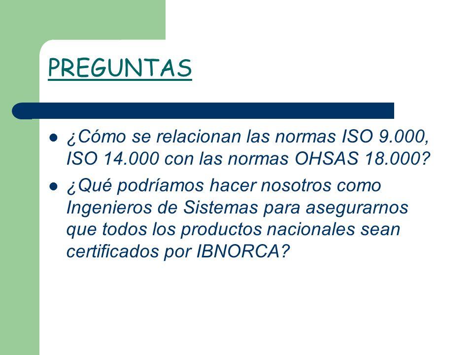 PREGUNTAS ¿Cómo se relacionan las normas ISO 9.000, ISO 14.000 con las normas OHSAS 18.000? ¿Qué podríamos hacer nosotros como Ingenieros de Sistemas