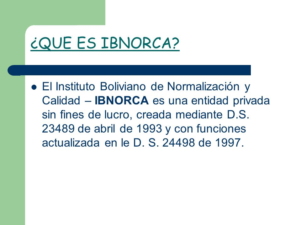 ¿QUE ES IBNORCA? El Instituto Boliviano de Normalización y Calidad – IBNORCA es una entidad privada sin fines de lucro, creada mediante D.S. 23489 de