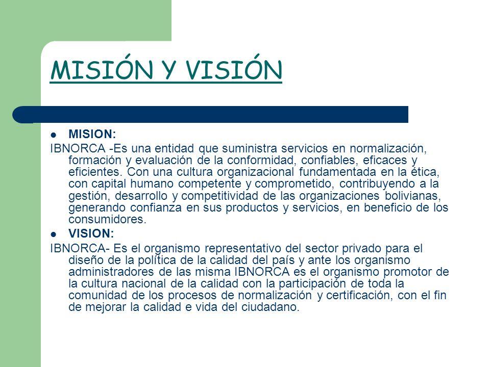 MISIÓN Y VISIÓN MISION: IBNORCA -Es una entidad que suministra servicios en normalización, formación y evaluación de la conformidad, confiables, efica