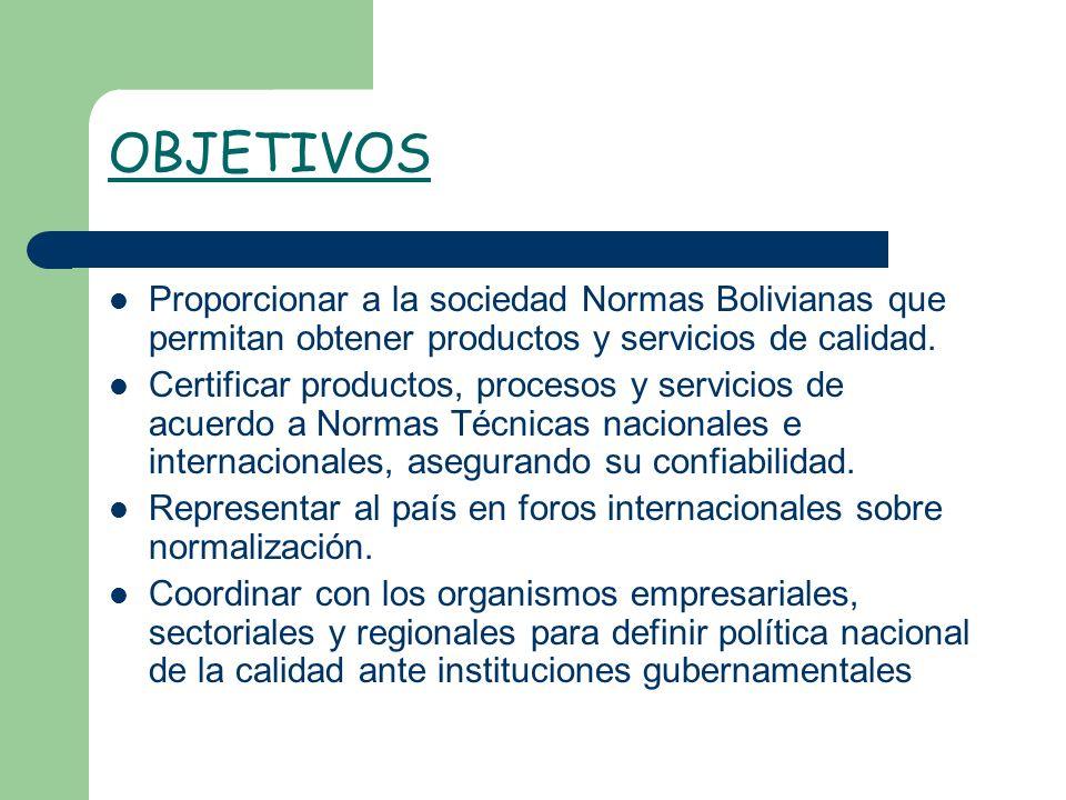 OBJETIVOS Proporcionar a la sociedad Normas Bolivianas que permitan obtener productos y servicios de calidad. Certificar productos, procesos y servici