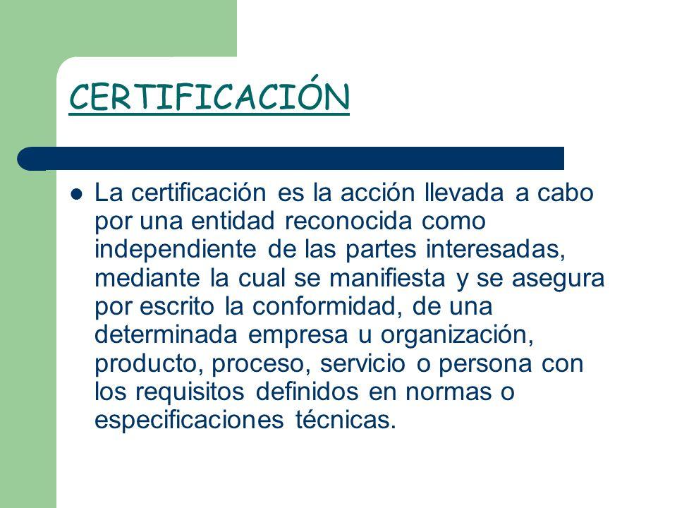 CERTIFICACIÓN La certificación es la acción llevada a cabo por una entidad reconocida como independiente de las partes interesadas, mediante la cual s