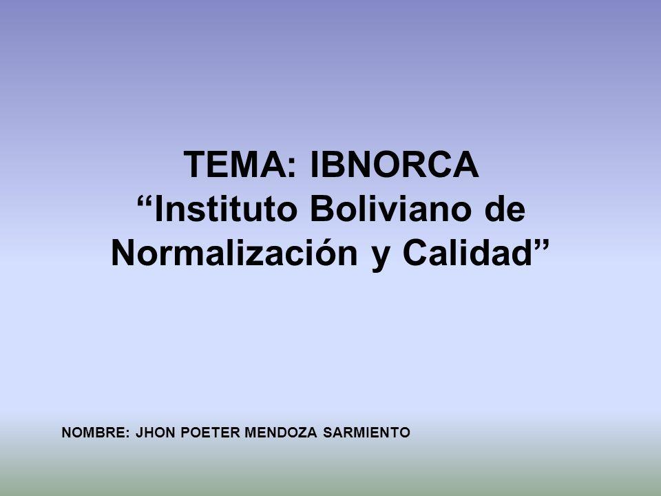 TEMA: IBNORCA Instituto Boliviano de Normalización y Calidad NOMBRE: JHON POETER MENDOZA SARMIENTO