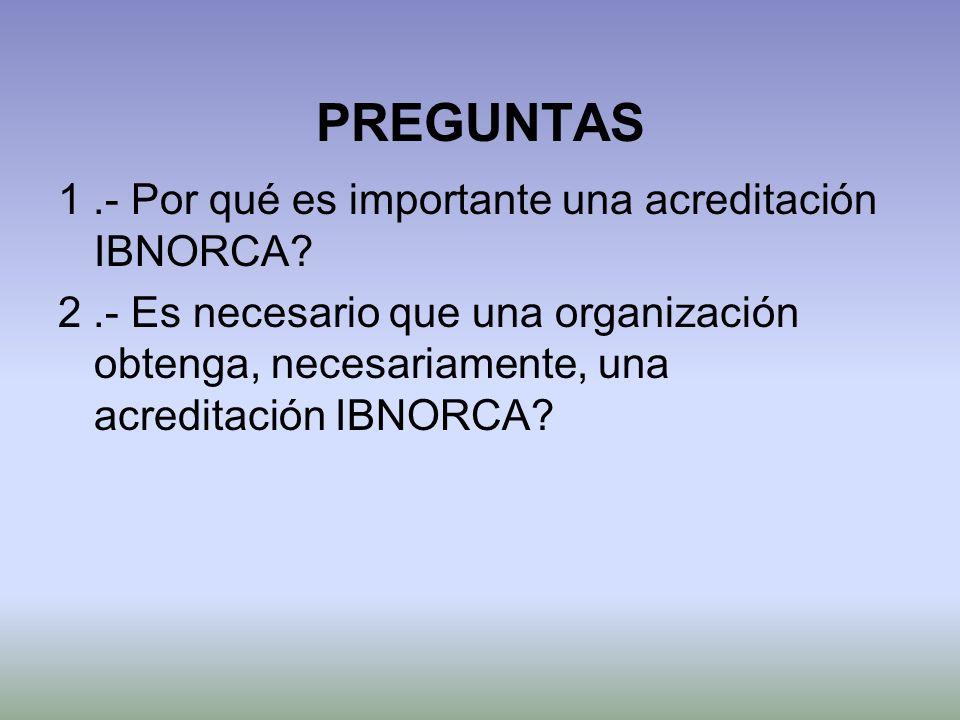 PREGUNTAS 1.- Por qué es importante una acreditación IBNORCA? 2.- Es necesario que una organización obtenga, necesariamente, una acreditación IBNORCA?