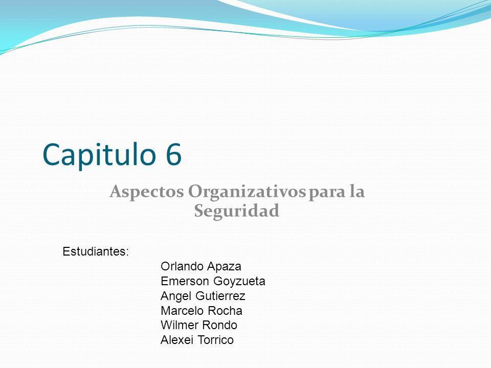 Capitulo 6 Aspectos Organizativos para la Seguridad Estudiantes: Orlando Apaza Emerson Goyzueta Angel Gutierrez Marcelo Rocha Wilmer Rondo Alexei Torr