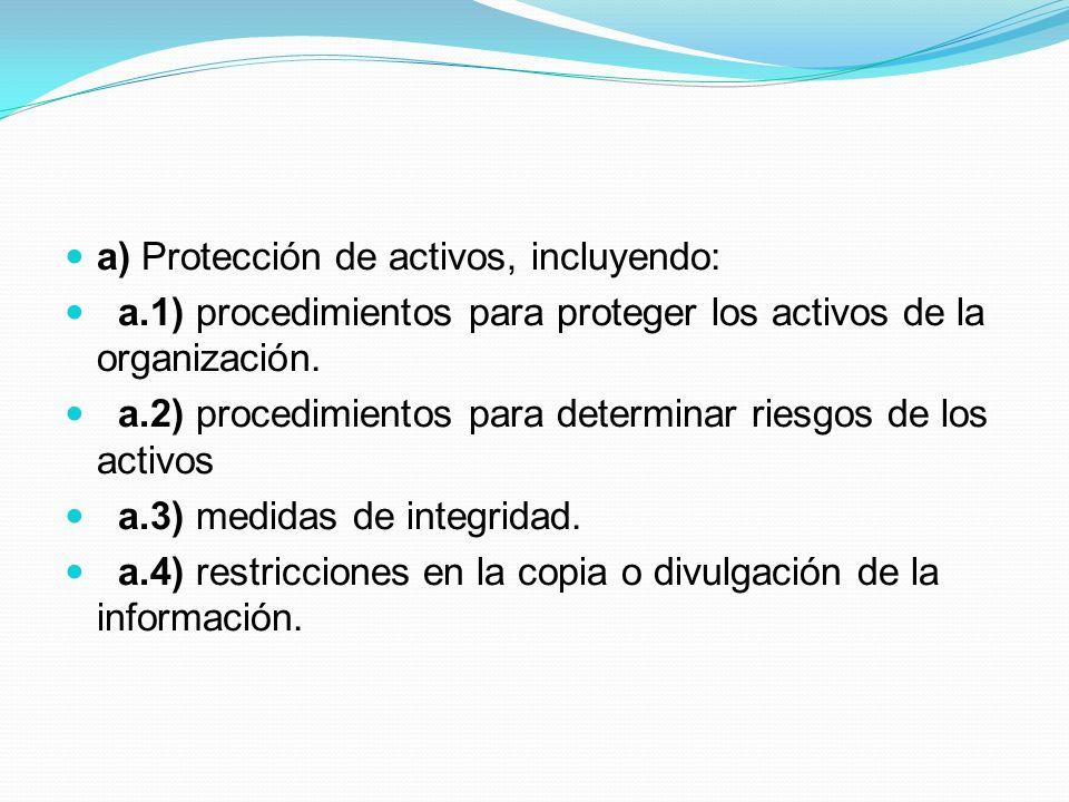 a) Protección de activos, incluyendo: a.1) procedimientos para proteger los activos de la organización. a.2) procedimientos para determinar riesgos de