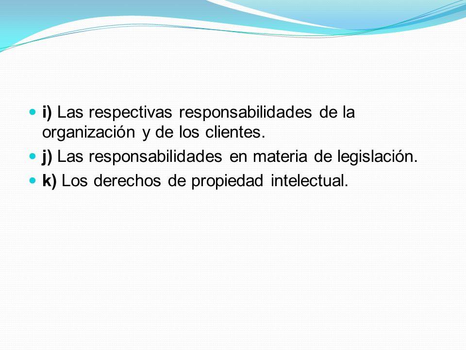 i) Las respectivas responsabilidades de la organización y de los clientes. j) Las responsabilidades en materia de legislación. k) Los derechos de prop