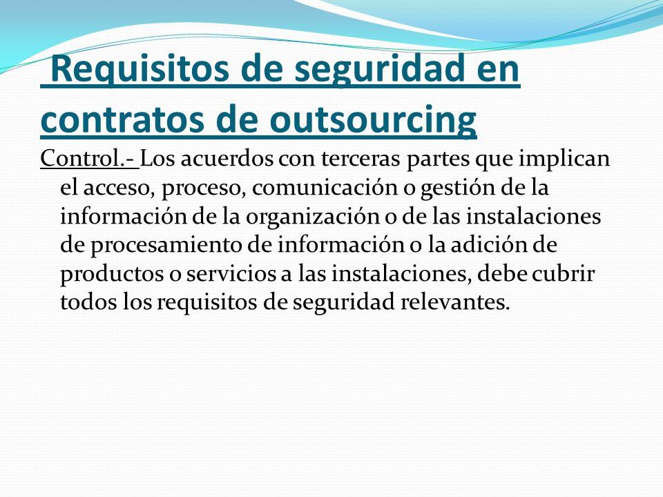 Requisitos de seguridad en contratos de outsourcing Control.- Los acuerdos con terceras partes que implican el acceso, proceso, comunicación o gestión