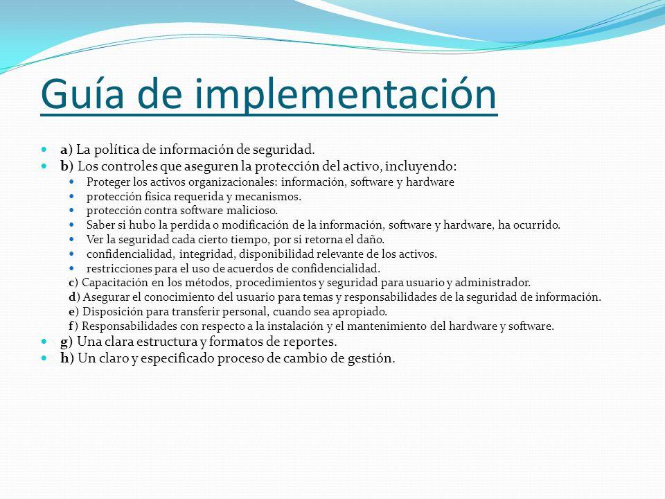 Guía de implementación a) La política de información de seguridad. b) Los controles que aseguren la protección del activo, incluyendo: Proteger los ac