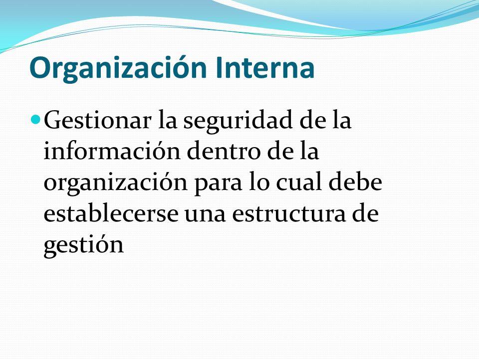 Organización Interna Gestionar la seguridad de la información dentro de la organización para lo cual debe establecerse una estructura de gestión