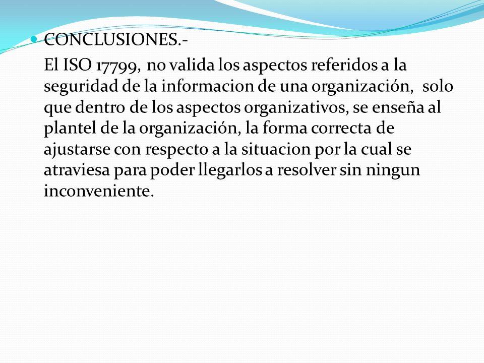 CONCLUSIONES.- El ISO 17799, no valida los aspectos referidos a la seguridad de la informacion de una organización, solo que dentro de los aspectos or