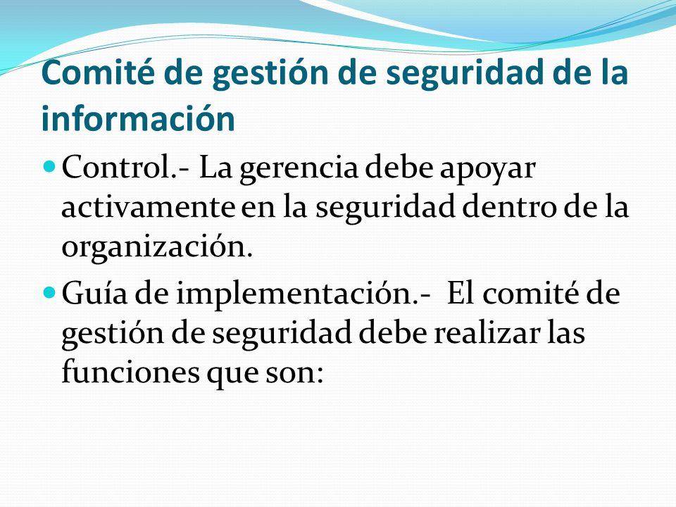 Comité de gestión de seguridad de la información Control.- La gerencia debe apoyar activamente en la seguridad dentro de la organización. Guía de impl