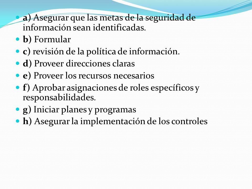 a) Asegurar que las metas de la seguridad de información sean identificadas. b) Formular c) revisión de la política de información. d) Proveer direcci