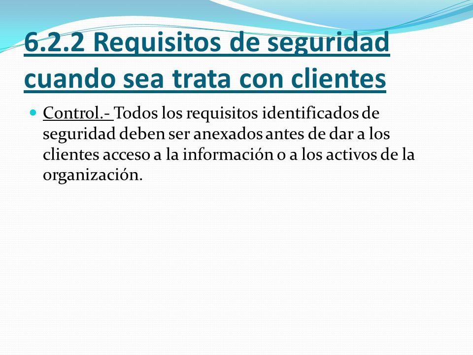 6.2.2 Requisitos de seguridad cuando sea trata con clientes Control.- Todos los requisitos identificados de seguridad deben ser anexados antes de dar