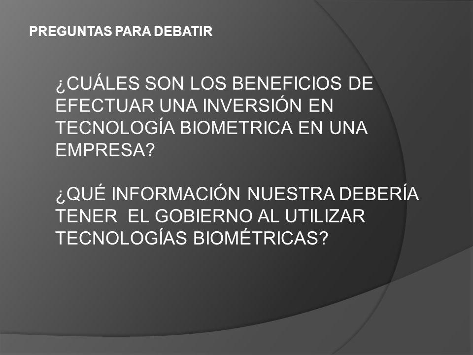 PREGUNTAS PARA DEBATIR ¿CUÁLES SON LOS BENEFICIOS DE EFECTUAR UNA INVERSIÓN EN TECNOLOGÍA BIOMETRICA EN UNA EMPRESA.